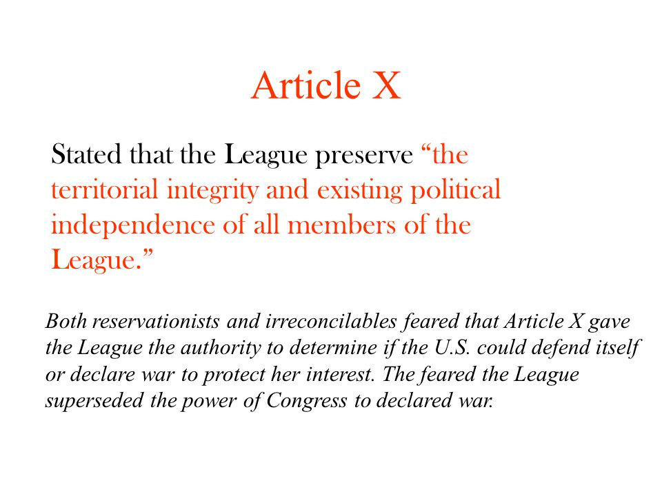 Article X Both reservationists and irreconcilables feared that Article X gave the League the authority to determine if the U.S. could defend itself or