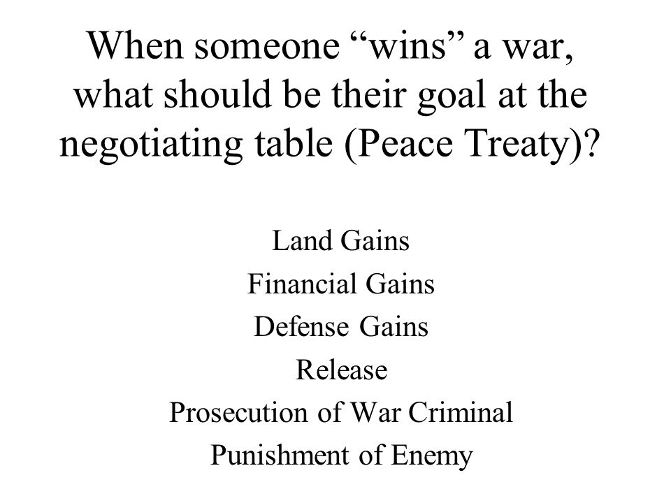 "When someone ""wins"" a war, what should be their goal at the negotiating table (Peace Treaty)? Land Gains Financial Gains Defense Gains Release Prosecu"
