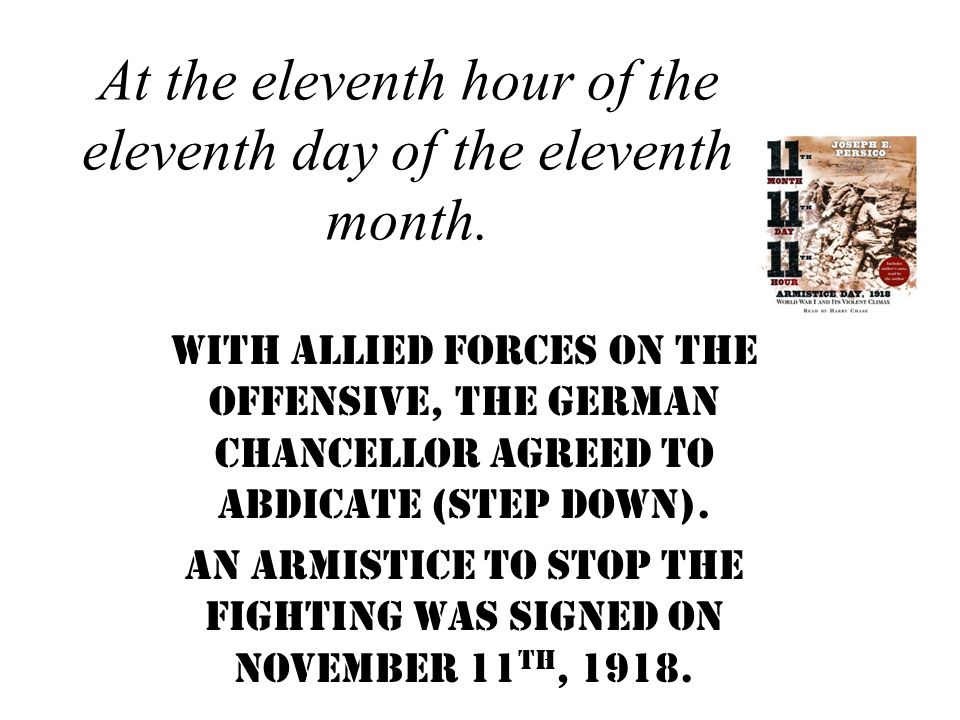 At the eleventh hour of the eleventh day of the eleventh month. With allied forces on the offensive, the German Chancellor agreed to abdicate (step do