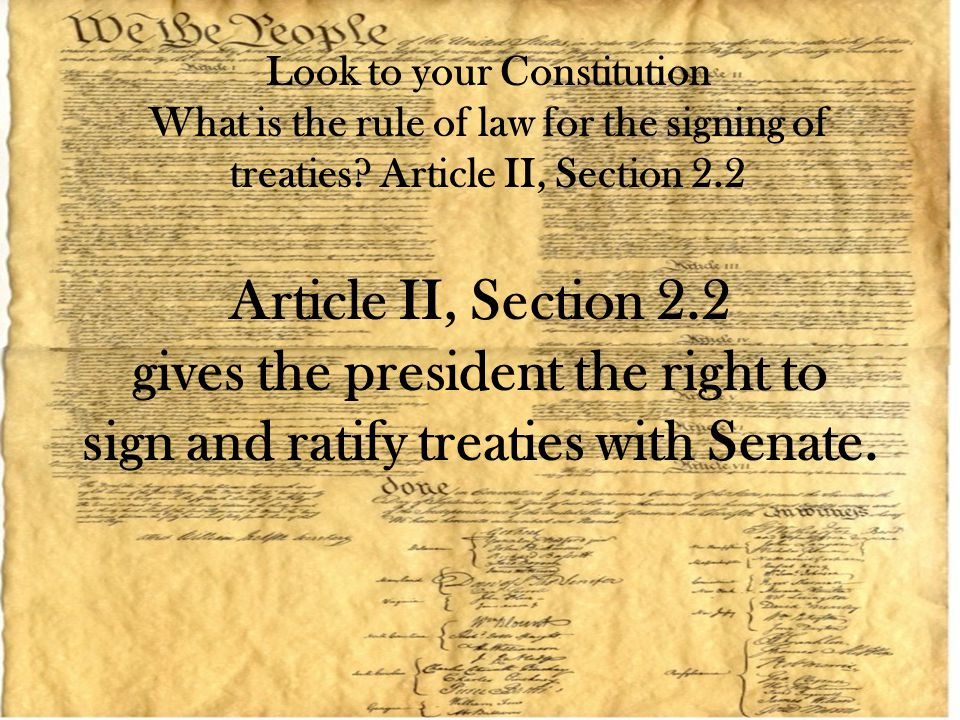 Article II, Section 2.2 gives the president the right to sign and ratify treaties with Senate. Look to your Constitution What is the rule of law for t