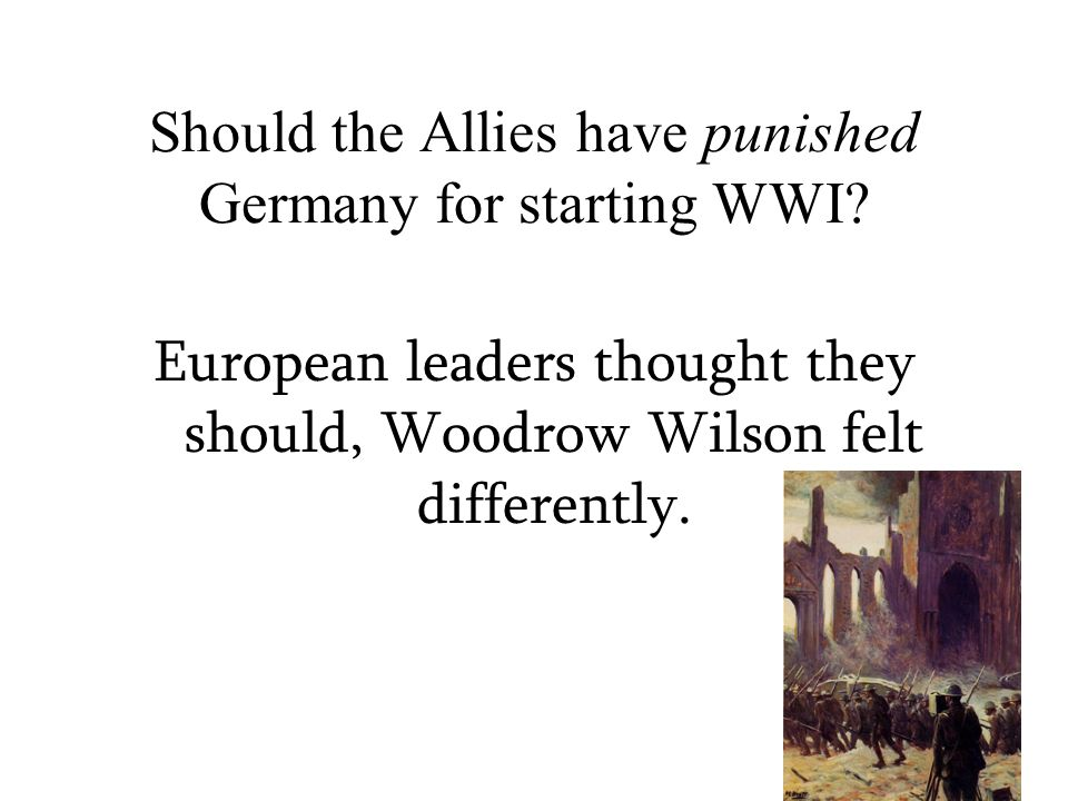 Should the Allies have punished Germany for starting WWI? European leaders thought they should, Woodrow Wilson felt differently.