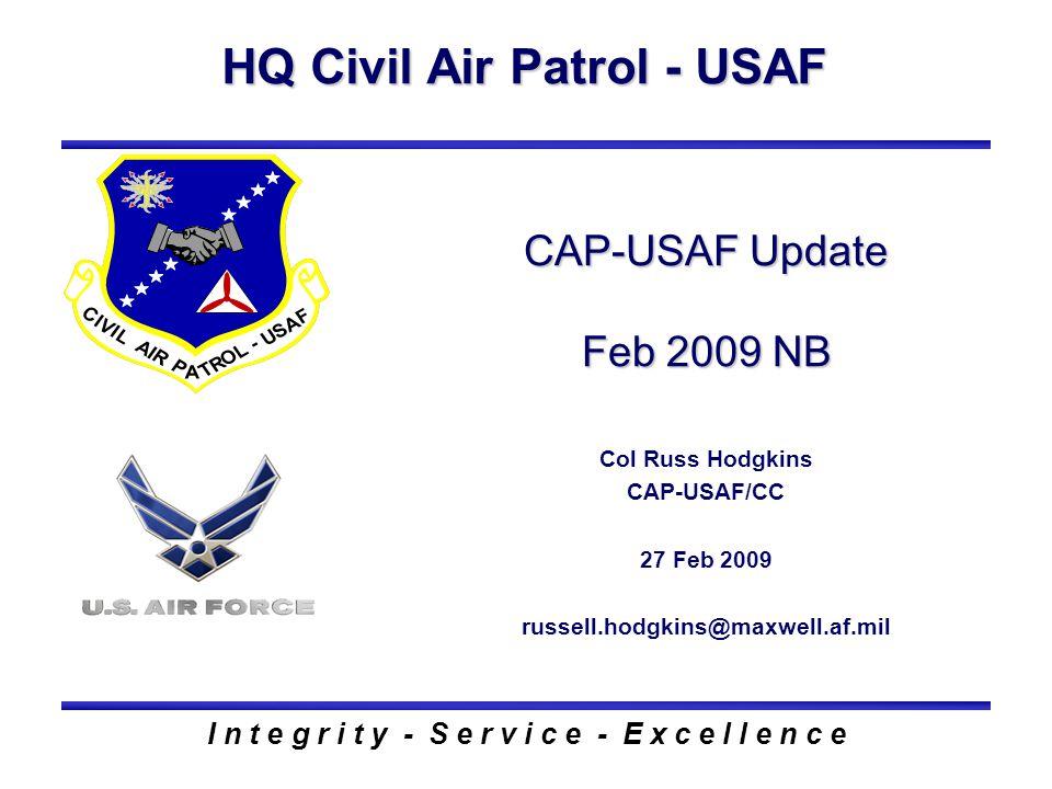 HQ Civil Air Patrol - USAF I n t e g r i t y - S e r v i c e - E x c e l l e n c e CAP-USAF Update Feb 2009 NB Col Russ Hodgkins CAP-USAF/CC 27 Feb 2009 russell.hodgkins@maxwell.af.mil