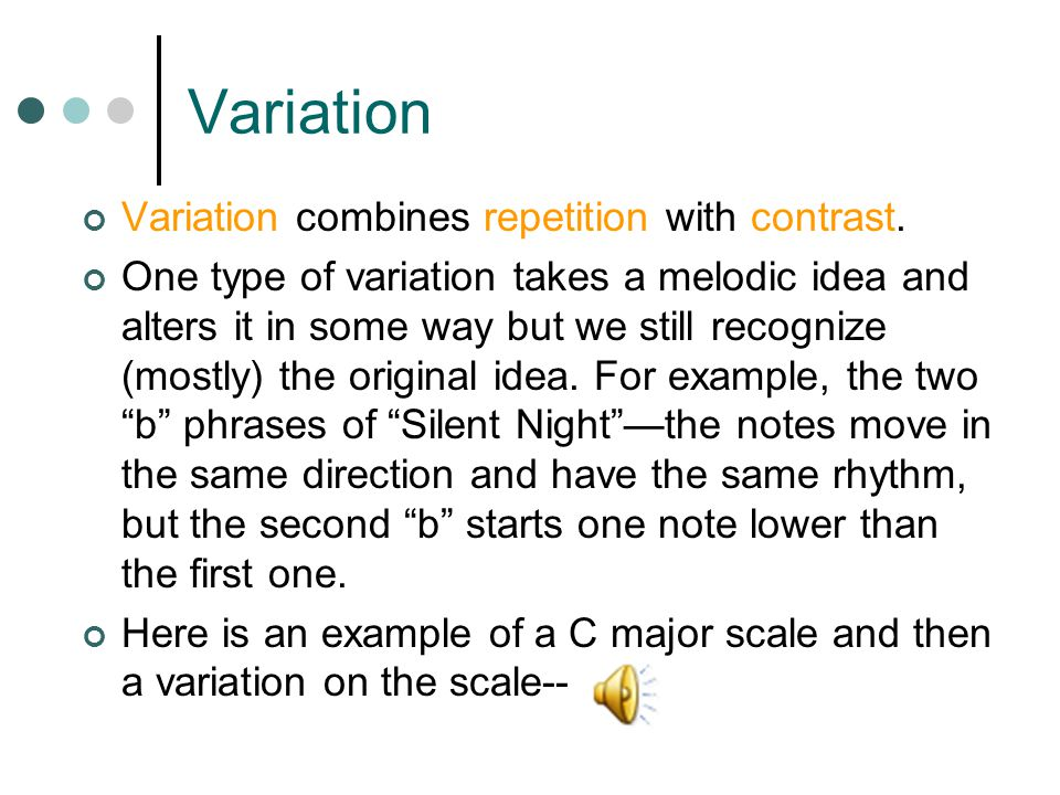 Variation Variation combines repetition with contrast. One type of variation takes a melodic idea and alters it in some way but we still recognize (mo