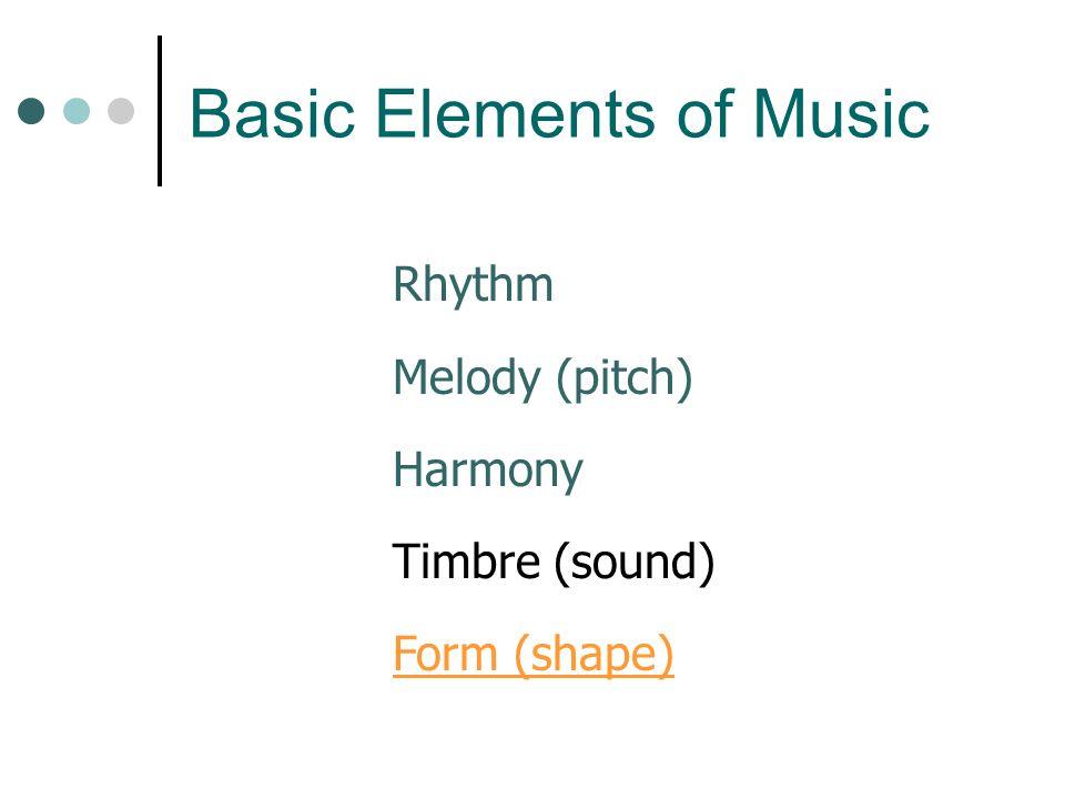 Rhythm Melody (pitch) Harmony Timbre (sound) Form (shape) Basic Elements of Music