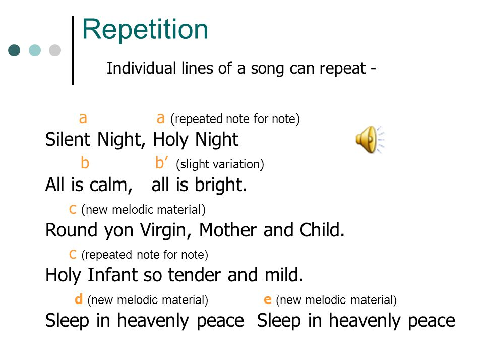 Repetition Or entire sections of a song may repeat-- Each verse of Silent Night has the exact same melody, just as This Land is Your Land does.