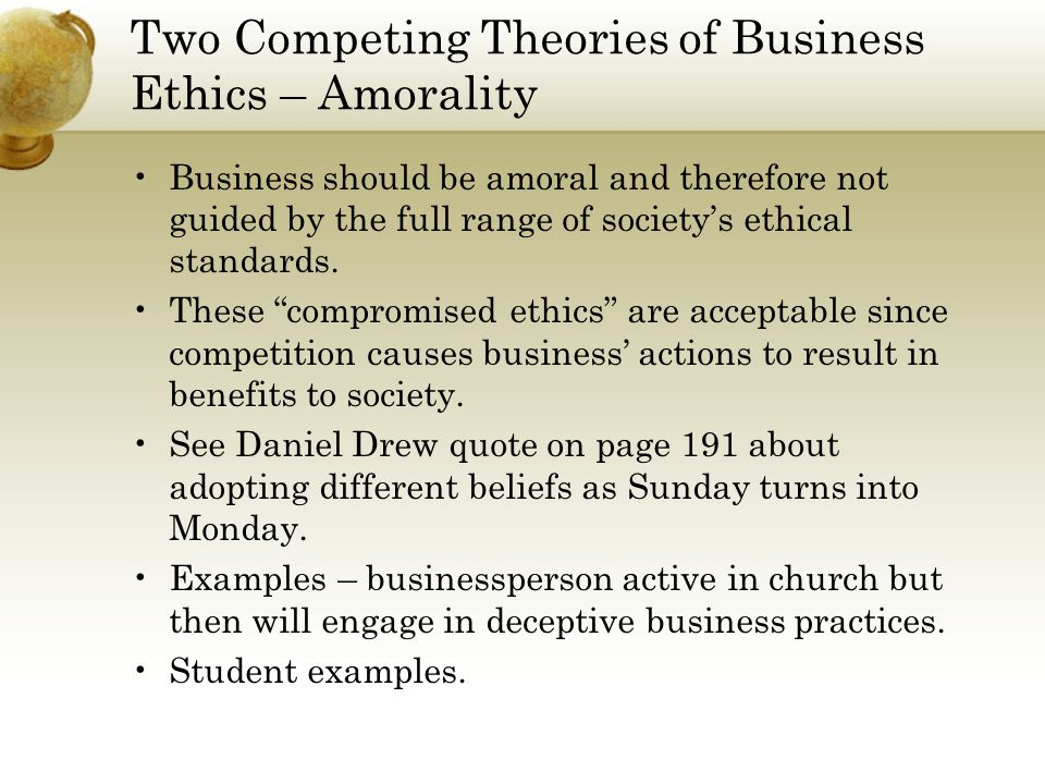 Two Competing Theories of Business Ethics – Moral Unity Business should be judged by same ethical rules as other parts of society because there should not be different ethics for work and the rest of life.
