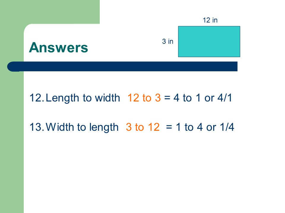 Answers 12.Length to width 12 to 3 = 4 to 1 or 4/1 13.Width to length 3 to 12 = 1 to 4 or 1/4 12 in 3 in