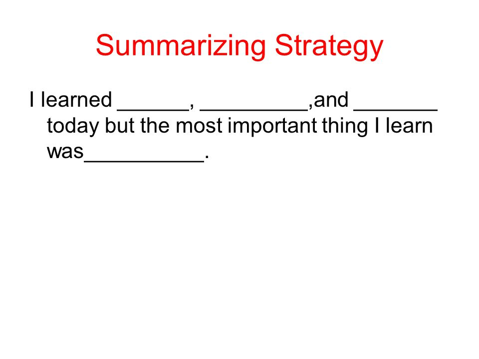 Summarizing Strategy I learned ______, _________,and _______ today but the most important thing I learn was__________.