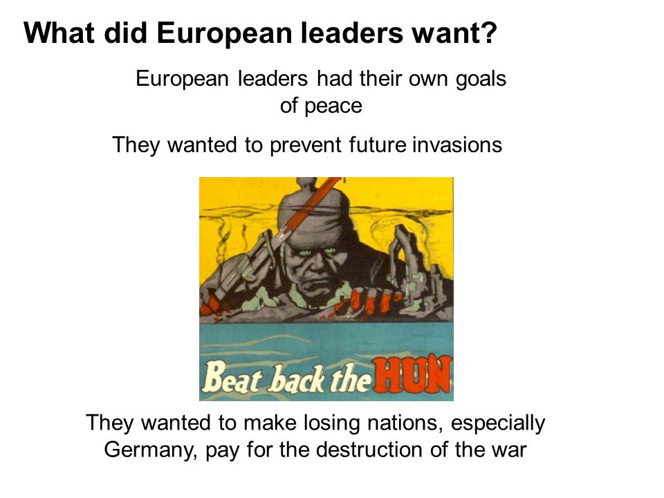 What did European leaders want? European leaders had their own goals of peace They wanted to prevent future invasions They wanted to make losing natio