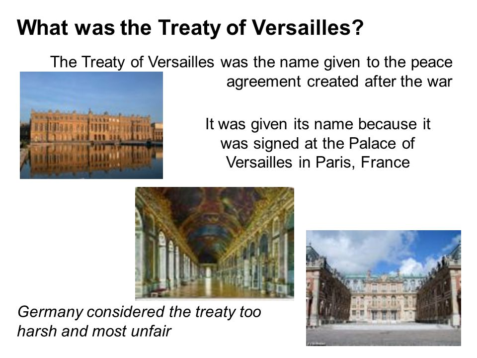 What was the Treaty of Versailles? The Treaty of Versailles was the name given to the peace agreement created after the war It was given its name beca