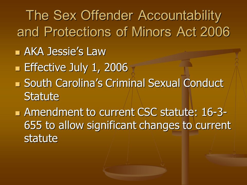 The Sex Offender Accountability and Protections of Minors Act 2006 AKA Jessie's Law AKA Jessie's Law Effective July 1, 2006 Effective July 1, 2006 South Carolina's Criminal Sexual Conduct Statute South Carolina's Criminal Sexual Conduct Statute Amendment to current CSC statute: 16-3- 655 to allow significant changes to current statute Amendment to current CSC statute: 16-3- 655 to allow significant changes to current statute