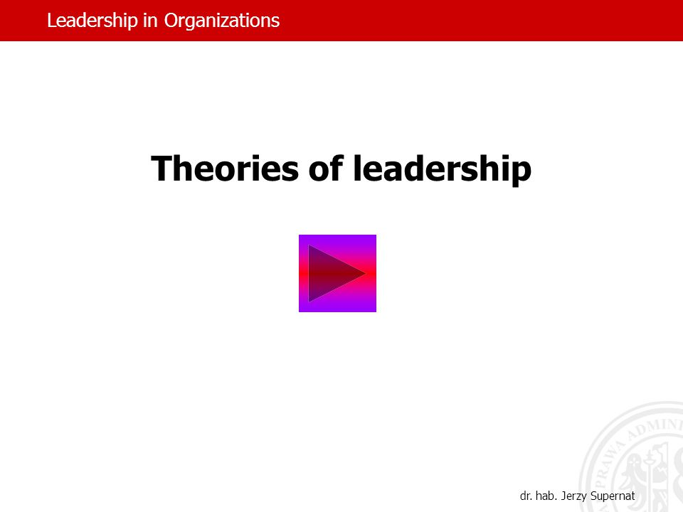 Theories of leadership Leadership in Organizations dr. hab. Jerzy Supernat