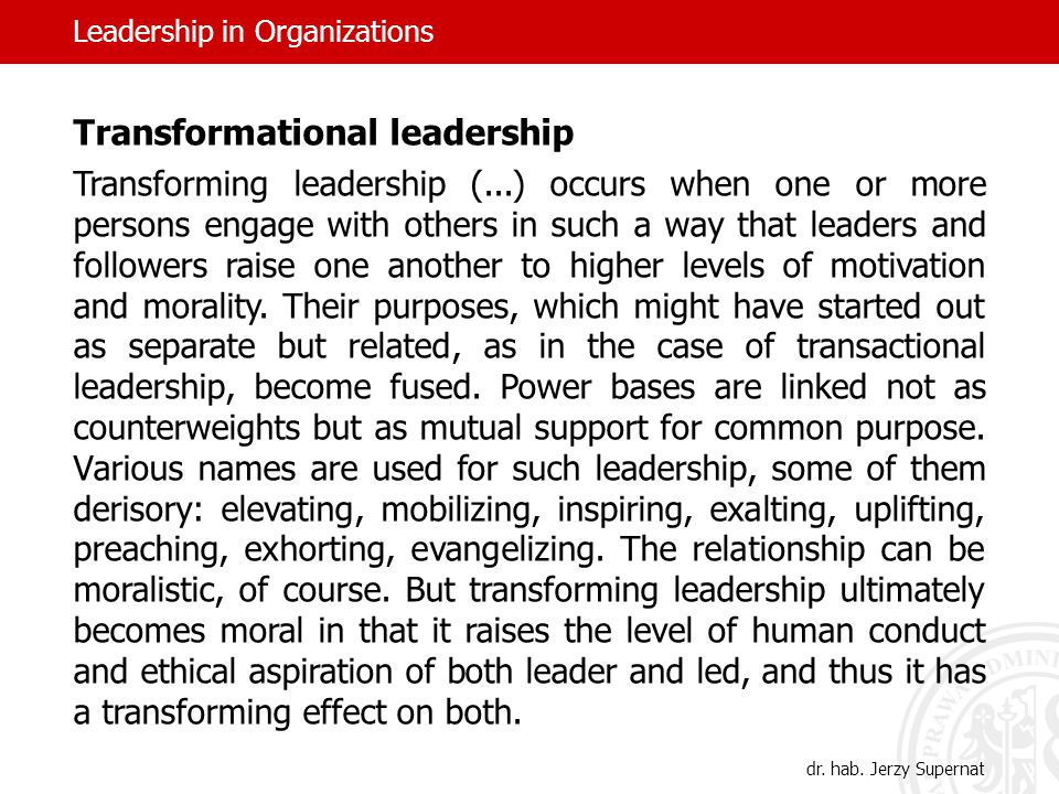 Transformational leadership Transforming leadership (...) occurs when one or more persons engage with others in such a way that leaders and followers raise one another to higher levels of motivation and morality.
