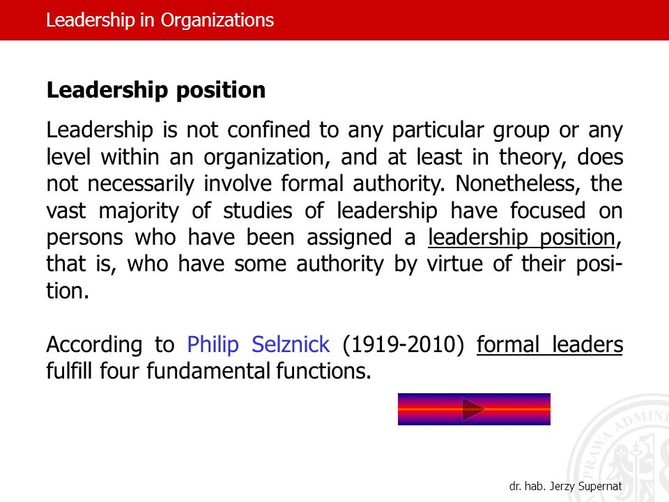 Leadership position Leadership is not confined to any particular group or any level within an organization, and at least in theory, does not necessarily involve formal authority.