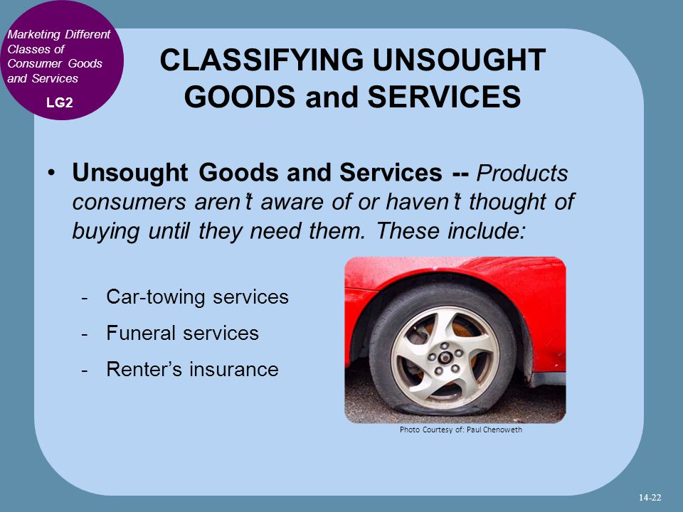 Unsought Goods and Services -- Products consumers aren't aware of or haven't thought of buying until they need them.