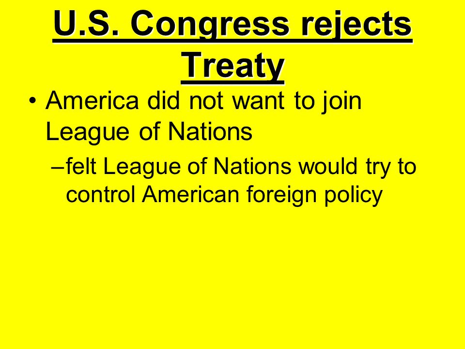 U.S. Congress rejects Treaty America did not want to join League of Nations –felt League of Nations would try to control American foreign policy