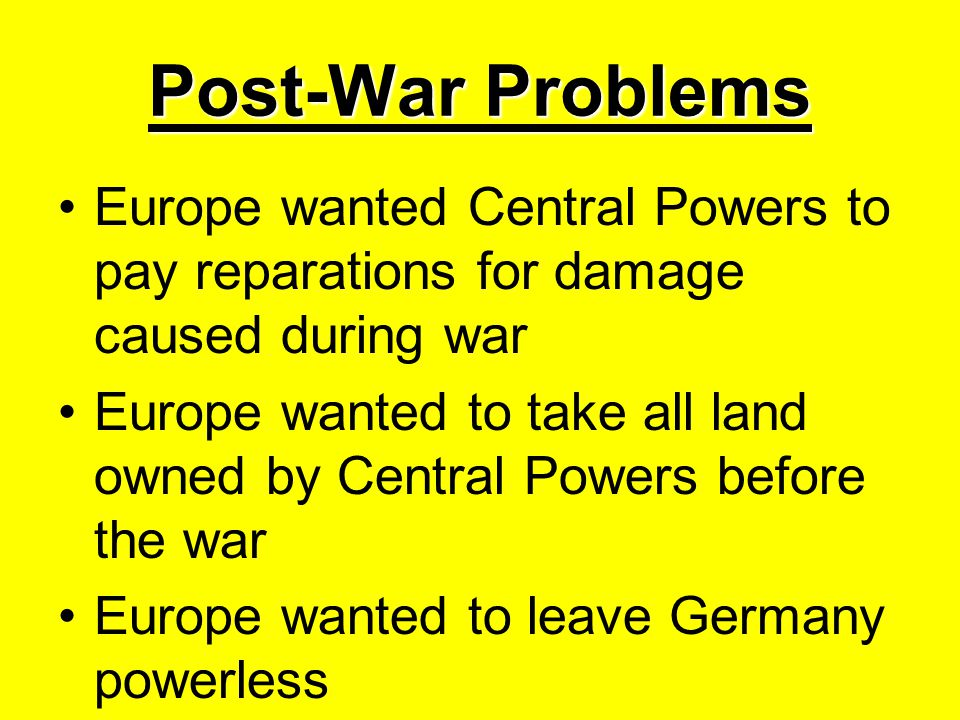 Post-War Problems Europe wanted Central Powers to pay reparations for damage caused during war Europe wanted to take all land owned by Central Powers before the war Europe wanted to leave Germany powerless