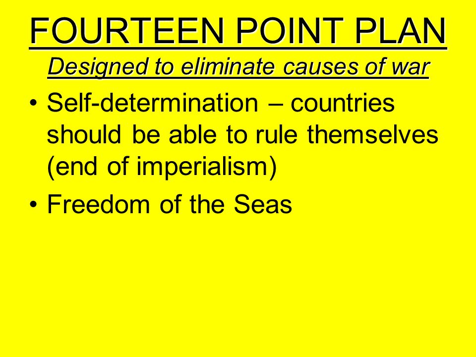 FOURTEEN POINT PLAN Designed to eliminate causes of war Self-determination – countries should be able to rule themselves (end of imperialism) Freedom