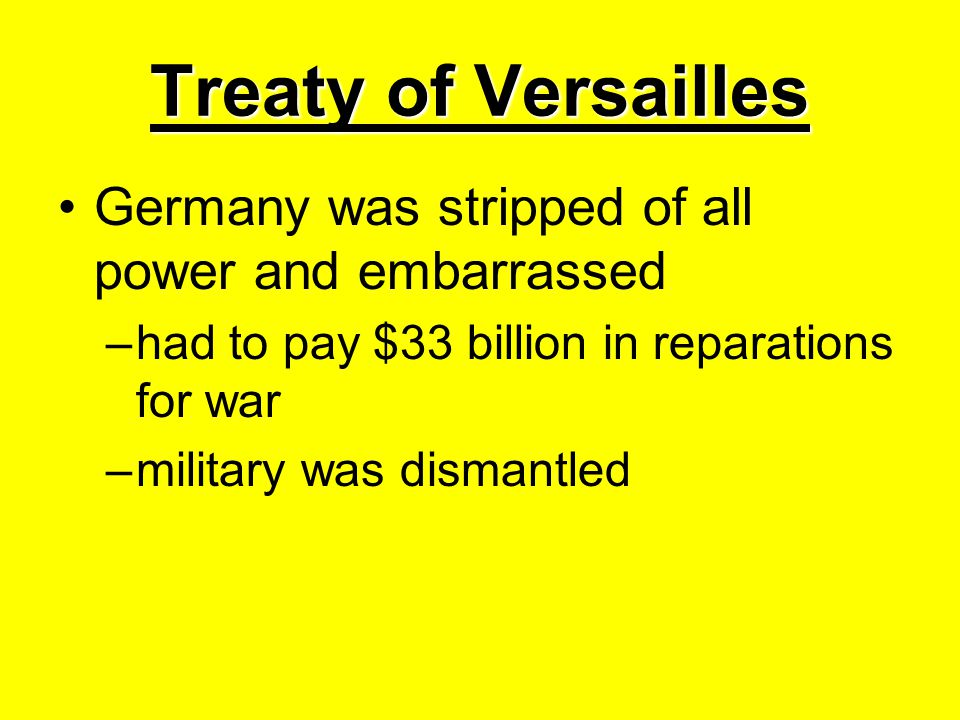 Treaty of Versailles Germany was stripped of all power and embarrassed –had to pay $33 billion in reparations for war –military was dismantled
