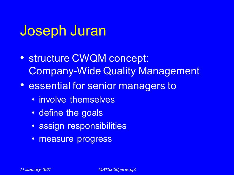 11 January 2007MATS326/gurus.ppt Joseph Juran structure CWQM concept: Company-Wide Quality Management essential for senior managers to involve themsel
