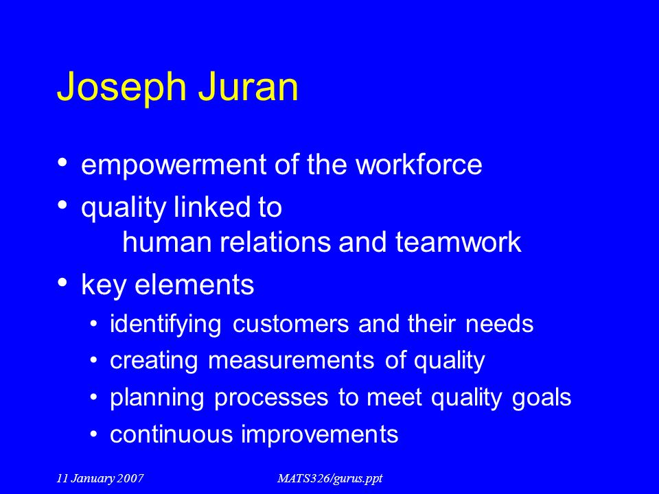 11 January 2007MATS326/gurus.ppt Joseph Juran empowerment of the workforce quality linked to human relations and teamwork key elements identifying cus