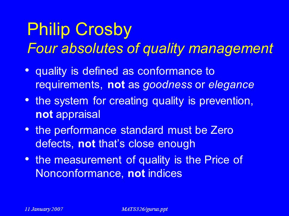 11 January 2007MATS326/gurus.ppt Philip Crosby Four absolutes of quality management quality is defined as conformance to requirements, not as goodness