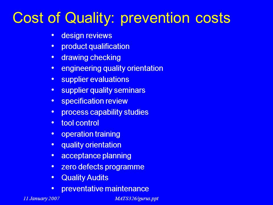 11 January 2007MATS326/gurus.ppt Cost of Quality: prevention costs design reviews product qualification drawing checking engineering quality orientati