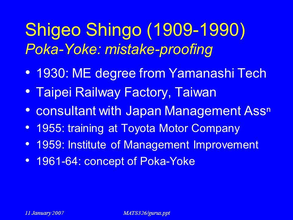 11 January 2007MATS326/gurus.ppt Shigeo Shingo (1909-1990) Poka-Yoke: mistake-proofing 1930: ME degree from Yamanashi Tech Taipei Railway Factory, Tai