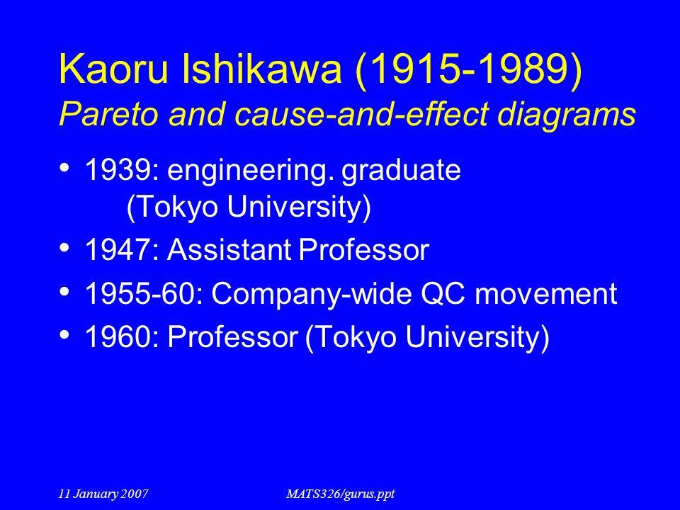 11 January 2007MATS326/gurus.ppt Kaoru Ishikawa (1915-1989) Pareto and cause-and-effect diagrams 1939: engineering. graduate (Tokyo University) 1947: