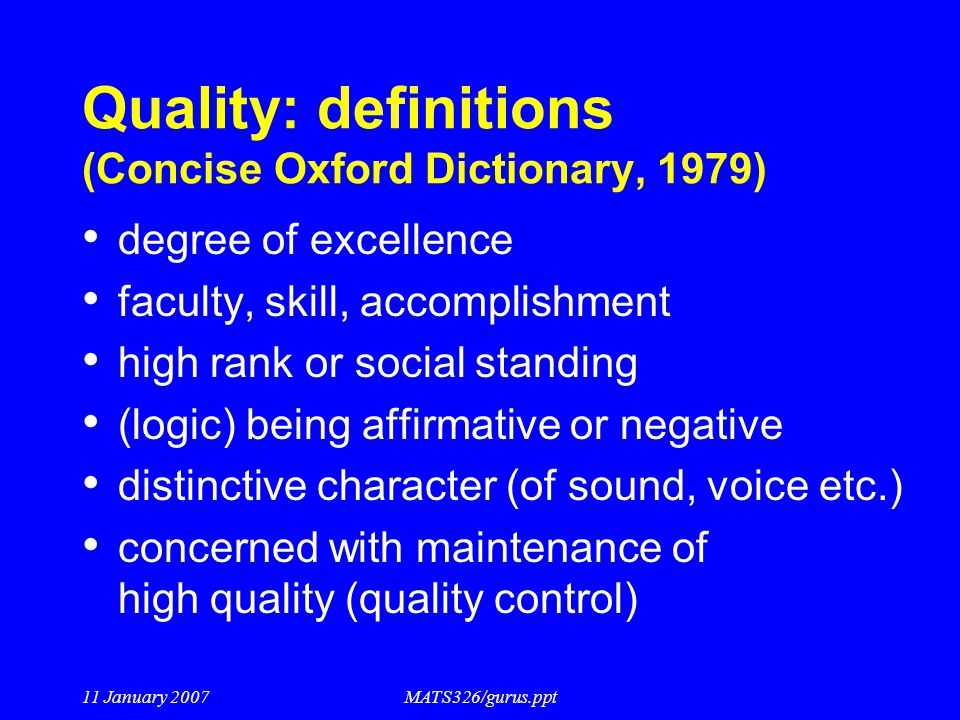 11 January 2007MATS326/gurus.ppt Quality: definitions (Concise Oxford Dictionary, 1979) degree of excellence faculty, skill, accomplishment high rank