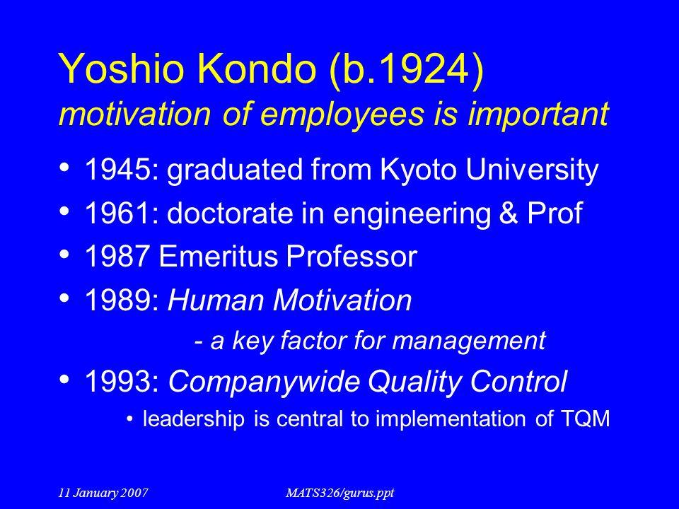 11 January 2007MATS326/gurus.ppt Yoshio Kondo (b.1924) motivation of employees is important 1945: graduated from Kyoto University 1961: doctorate in e