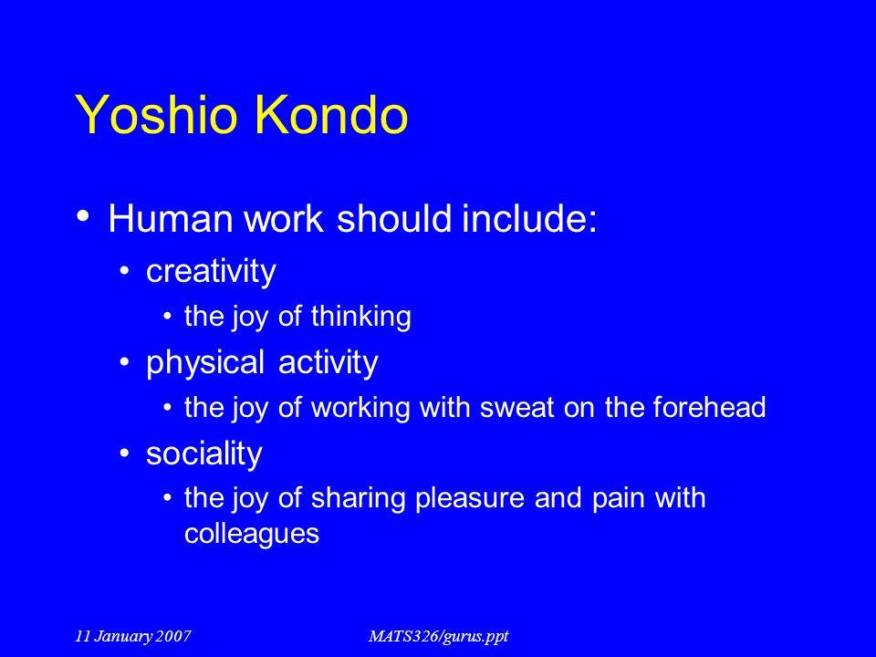 11 January 2007MATS326/gurus.ppt Yoshio Kondo Human work should include: creativity the joy of thinking physical activity the joy of working with swea