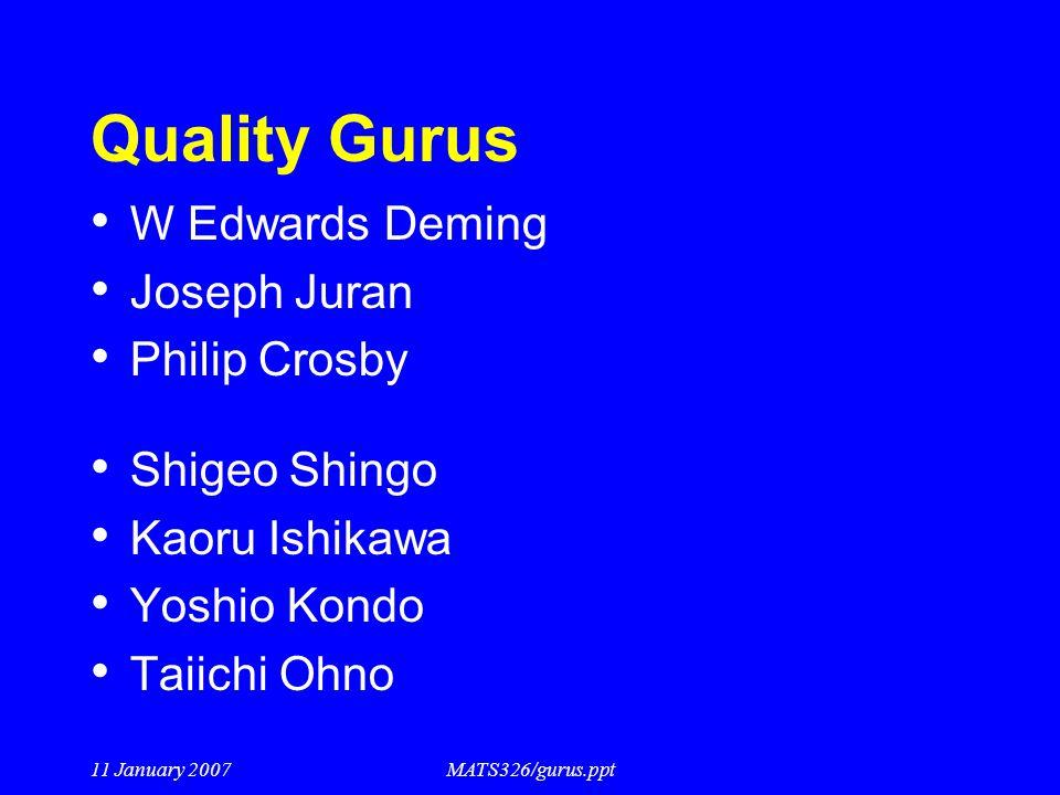11 January 2007MATS326/gurus.ppt Quality Gurus W Edwards Deming Joseph Juran Philip Crosby Shigeo Shingo Kaoru Ishikawa Yoshio Kondo Taiichi Ohno