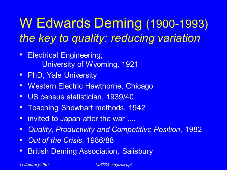 11 January 2007MATS326/gurus.ppt W Edwards Deming (1900-1993) the key to quality: reducing variation Electrical Engineering, University of Wyoming, 19