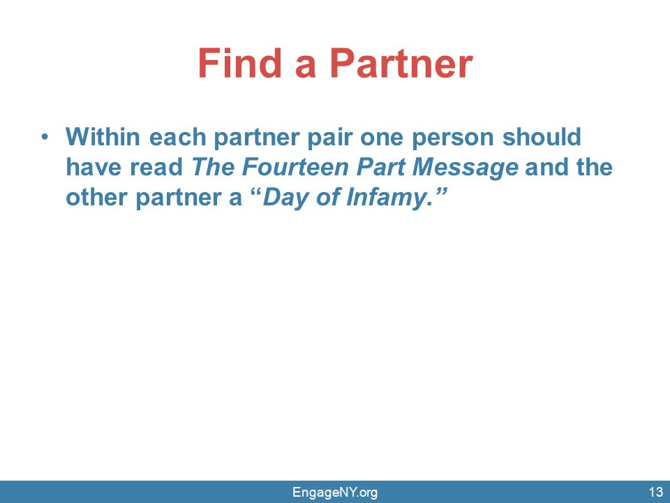 Find a Partner Within each partner pair one person should have read The Fourteen Part Message and the other partner a Day of Infamy. EngageNY.org13