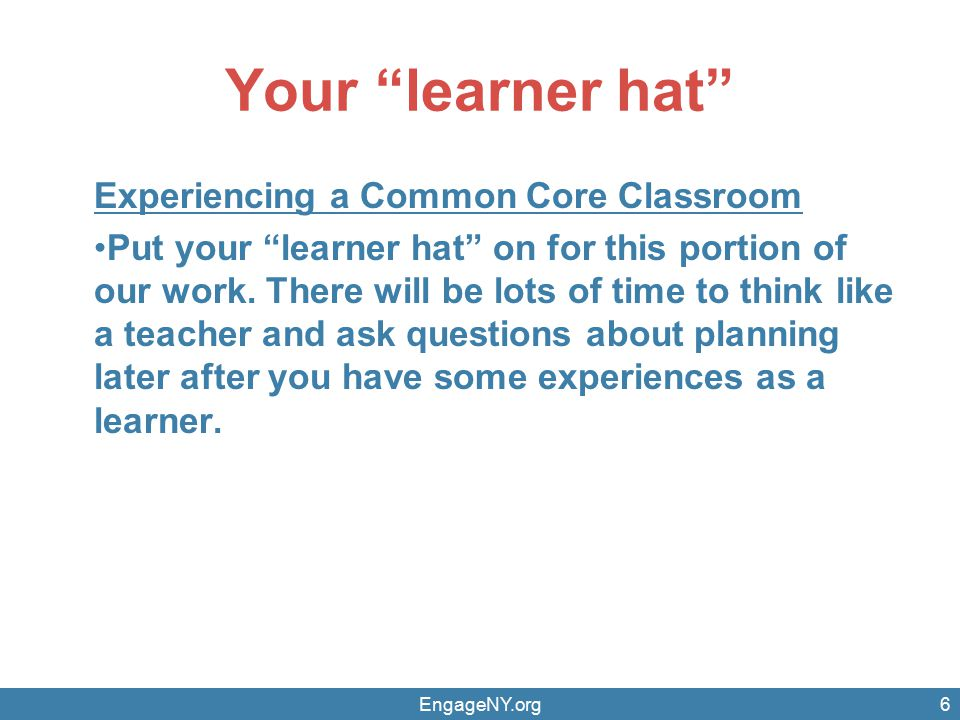 Your learner hat Experiencing a Common Core Classroom Put your learner hat on for this portion of our work.