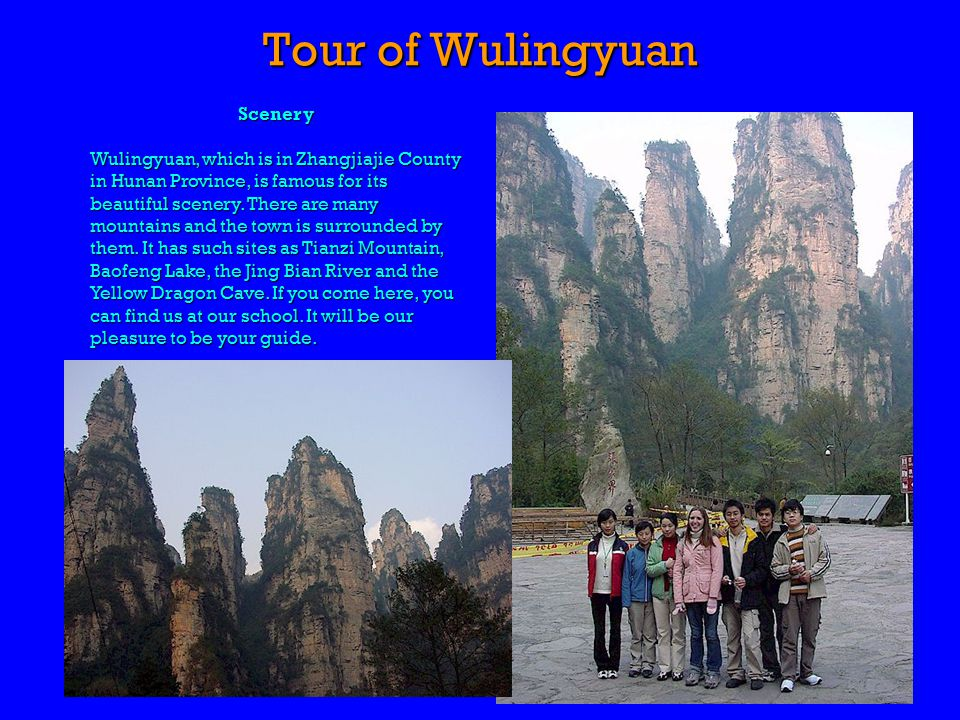 Tour of Wulingyuan Scenery Wulingyuan, which is in Zhangjiajie County in Hunan Province, is famous for its beautiful scenery.