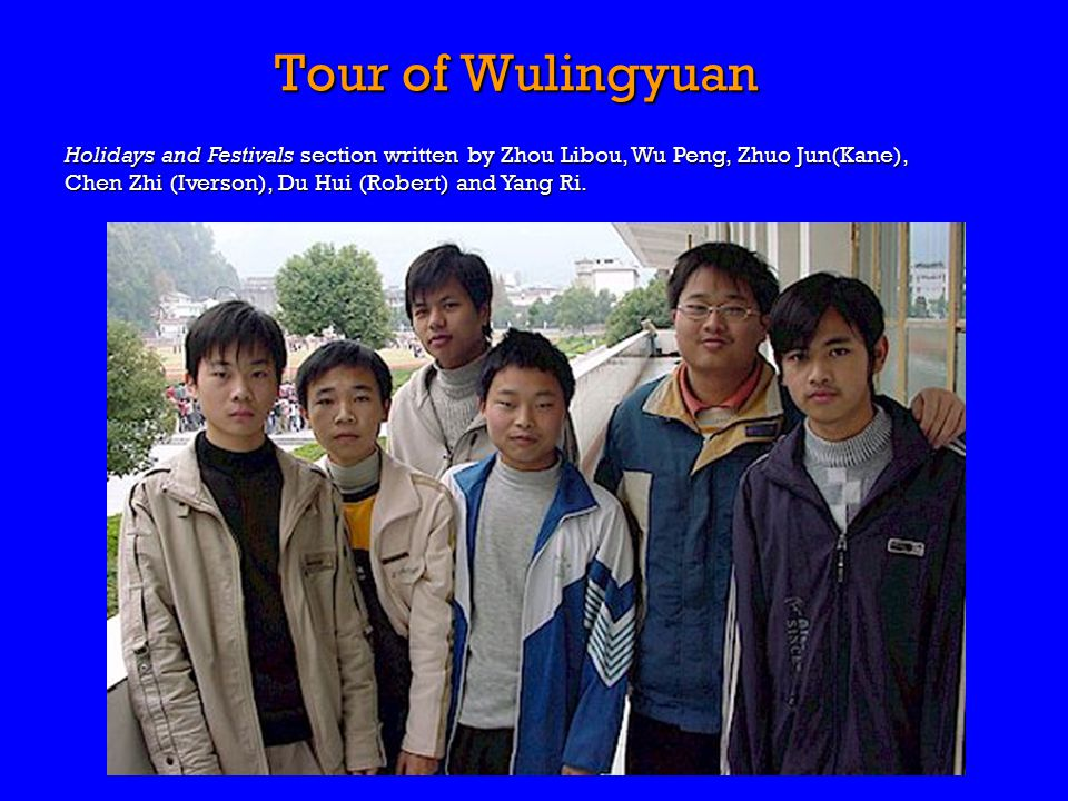 Tour of Wulingyuan Holidays and Festivals section written by Zhou Libou, Wu Peng, Zhuo Jun(Kane), Chen Zhi (Iverson), Du Hui (Robert) and Yang Ri.