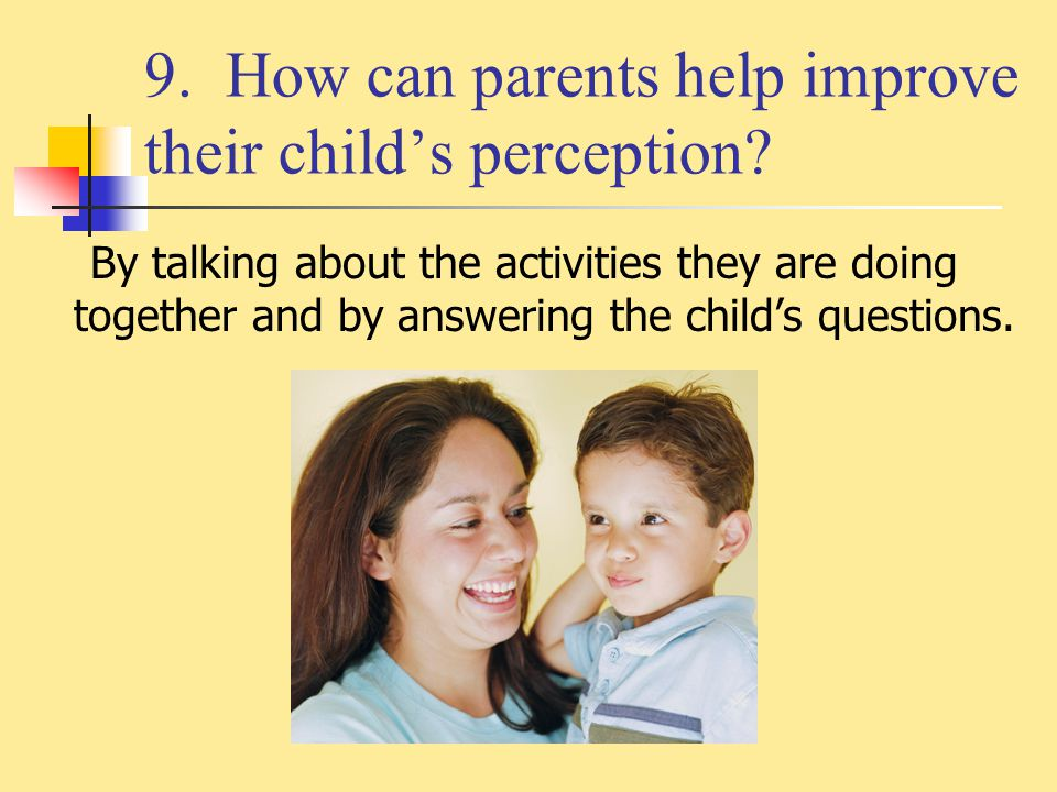 9. How can parents help improve their child's perception? By talking about the activities they are doing together and by answering the child's questio