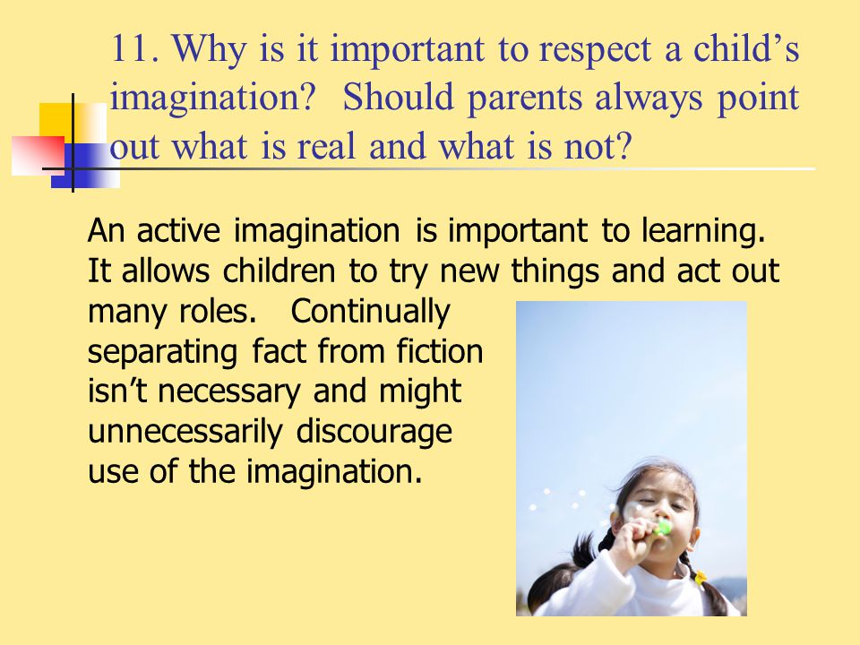 11. Why is it important to respect a child's imagination? Should parents always point out what is real and what is not? An active imagination is impor
