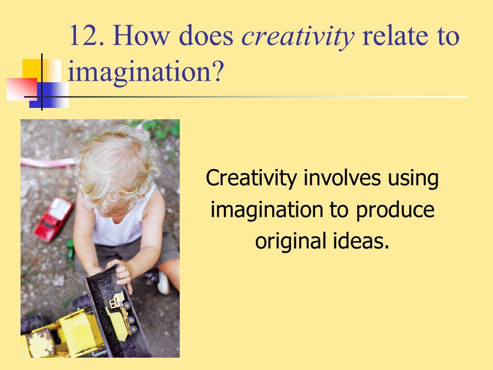 12. How does creativity relate to imagination? Creativity involves using imagination to produce original ideas.