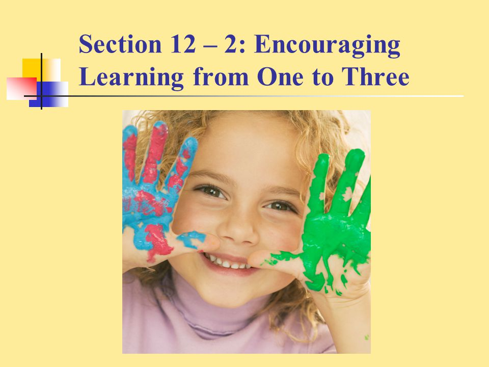 Section 12 – 2: Encouraging Learning from One to Three