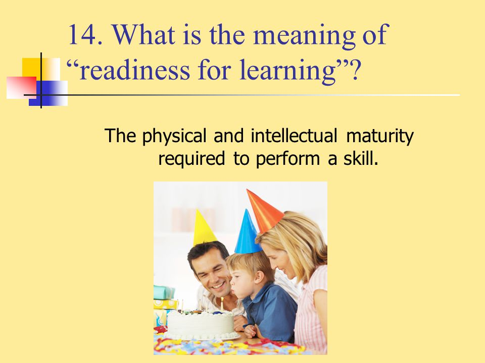 """14. What is the meaning of """"readiness for learning""""? The physical and intellectual maturity required to perform a skill."""