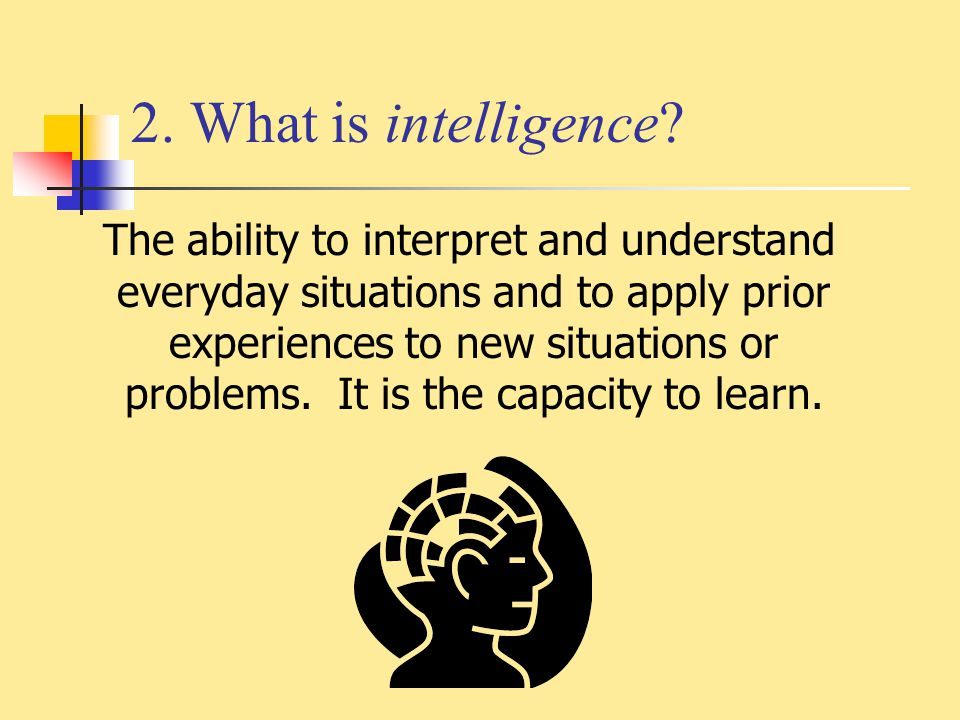 2. What is intelligence? The ability to interpret and understand everyday situations and to apply prior experiences to new situations or problems. It