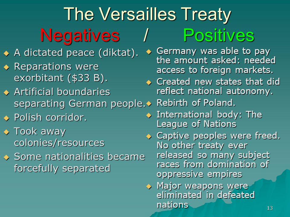 13 The Versailles Treaty Negatives / Positives  A dictated peace (diktat).  Reparations were exorbitant ($33 B).  Artificial boundaries separating