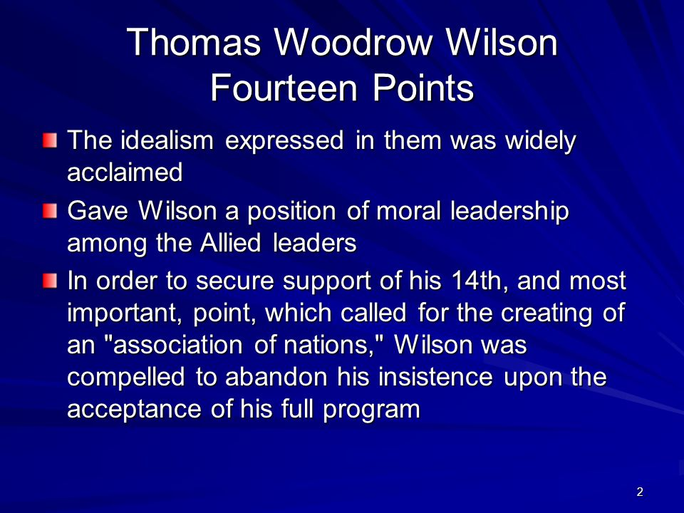 2 Thomas Woodrow Wilson Fourteen Points The idealism expressed in them was widely acclaimed Gave Wilson a position of moral leadership among the Allie