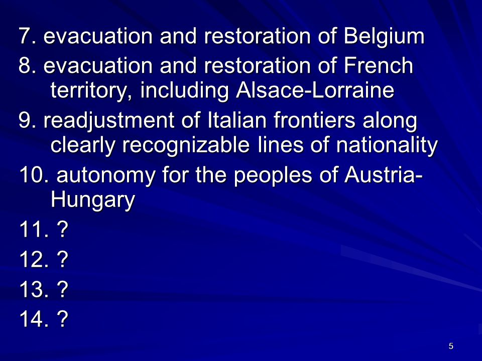 5 7. evacuation and restoration of Belgium 8. evacuation and restoration of French territory, including Alsace-Lorraine 9. readjustment of Italian fro