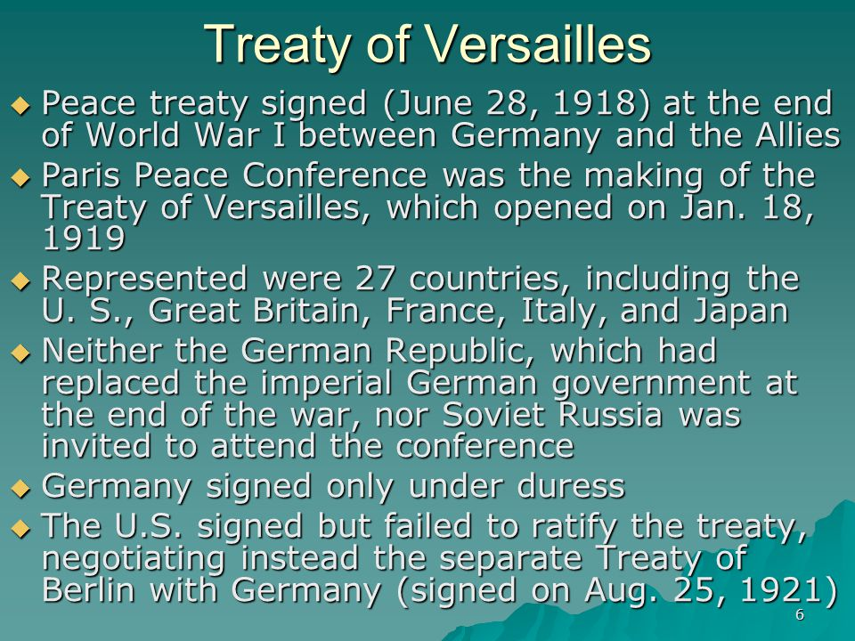 6 Treaty of Versailles  Peace treaty signed (June 28, 1918) at the end of World War I between Germany and the Allies  Paris Peace Conference was the