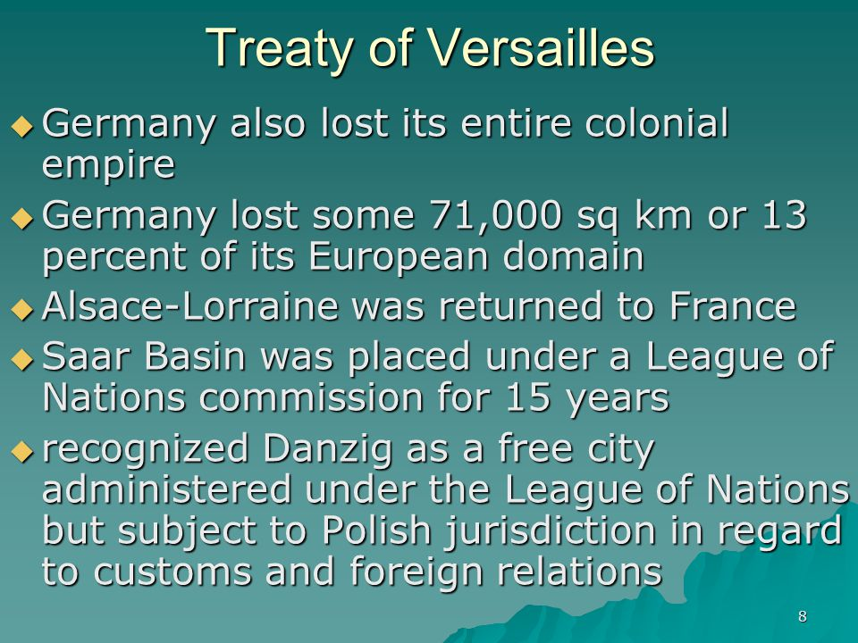 8 Treaty of Versailles  Germany also lost its entire colonial empire  Germany lost some 71,000 sq km or 13 percent of its European domain  Alsace-L