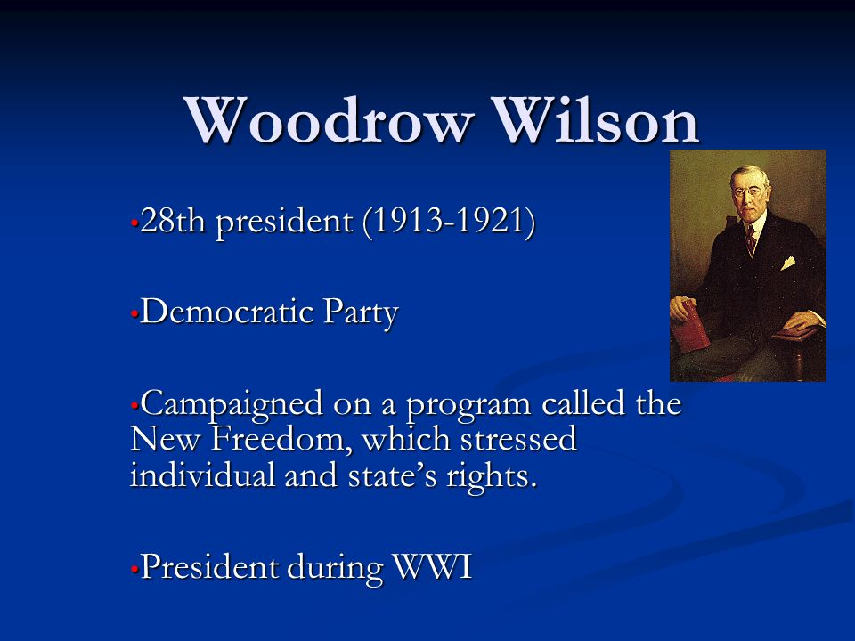 Woodrow Wilson 28th president (1913-1921) 28th president (1913-1921) Democratic Party Democratic Party Campaigned on a program called the New Freedom, which stressed individual and state's rights.